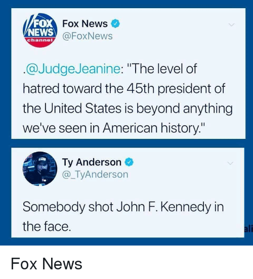 "president of the united states: FOX  NEWS  Fox News  @FoxNews  channel  @JudgeJeanine: ""The level of  hatred toward the 45th president of  the United States is beyond anything  we've seen in American history.""  Ty Anderson  @_TyAnderson  Somebody shot John F. Kennedy in  the face  ali Fox News"