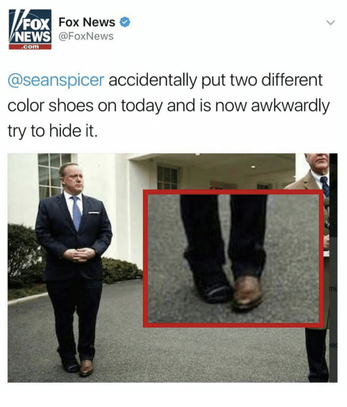 Seanspicer: FOX  NEWS  Fox News  @FoxNews  com  @seanspicer accidentally put two different  color shoes on today and is now awkwardly  try to hide it  mL