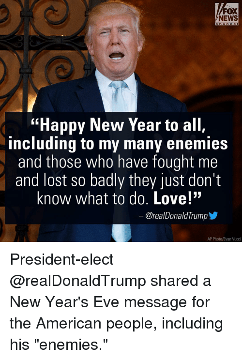 "Donald Trump, Memes, and Fox News: FOX  NEWS  ""Happy New Year to all,  including to my many enemies  and those who have fought me  and lost so badly they just don't  know what to do. Love!""  Orea/Donald Trump  AP Photo/Evan Vucci President-elect @realDonaldTrump shared a New Year's Eve message for the American people, including his ""enemies."""