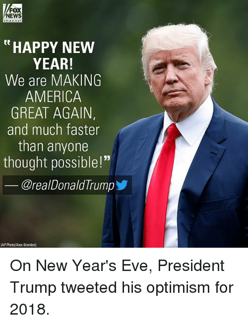 "America, Memes, and New Year's: FOX  NEWS  ""HAPPY NEW  YEAR!  We are MAKING  AMERICA  GREAT AGAIN,  and much faster  than anyone  thought possible!""  @realDonaldTrump步  AP Photo/Alex Brandon) On New Year's Eve, President Trump tweeted his optimism for 2018."