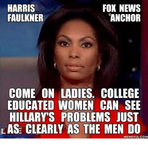 College, Memes, and News: FOX NEWS  HARRIS  FAULKNER  ANCHOR  COME ON LADIES. COLLEGE  EDUCATED WOMEN CAN SEE  HILLARY S PROBLEMS JUST  LAS CLEARLY AS THE MEN DO  MEMEFUL COME