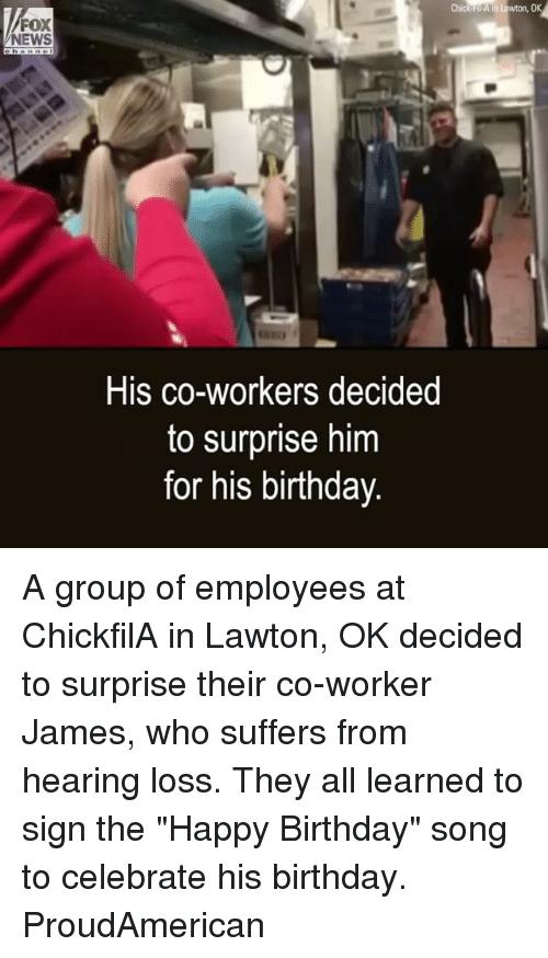 """Birthday, Memes, and News: FOX  NEWS  His co-workers decided  to surprise him  for his birthday A group of employees at ChickfilA in Lawton, OK decided to surprise their co-worker James, who suffers from hearing loss. They all learned to sign the """"Happy Birthday"""" song to celebrate his birthday. ProudAmerican"""