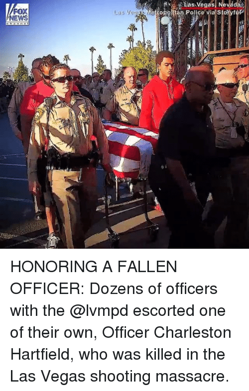 Charleston: FOX  NEWS HONORING A FALLEN OFFICER: Dozens of officers with the @lvmpd escorted one of their own, Officer Charleston Hartfield, who was killed in the Las Vegas shooting massacre.