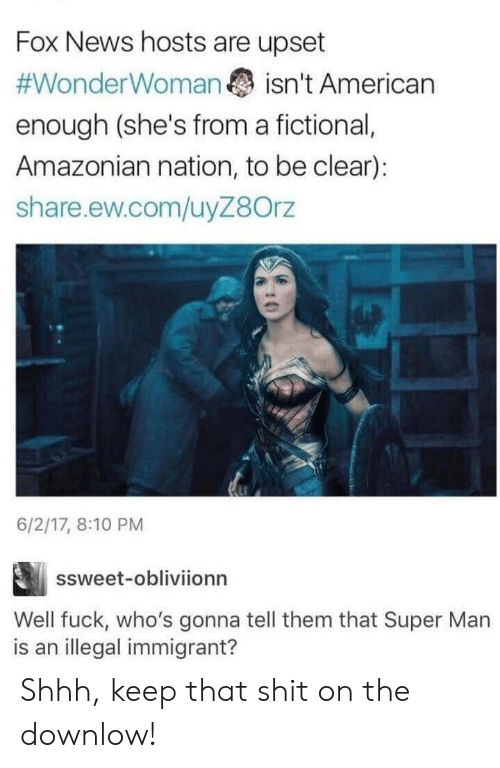 Fictional: Fox News hosts are upset  #WonderWoman  isn't American  enough (she's from a fictional,  Amazonian nation, to be clear):  share.ew.com/uyZ8Orz  6/2/17, 8:10 PM  ssweet-obliviionn  Well fuck, who's gonna tell them that Super Man  is an illegal immigrant? Shhh, keep that shit on the downlow!