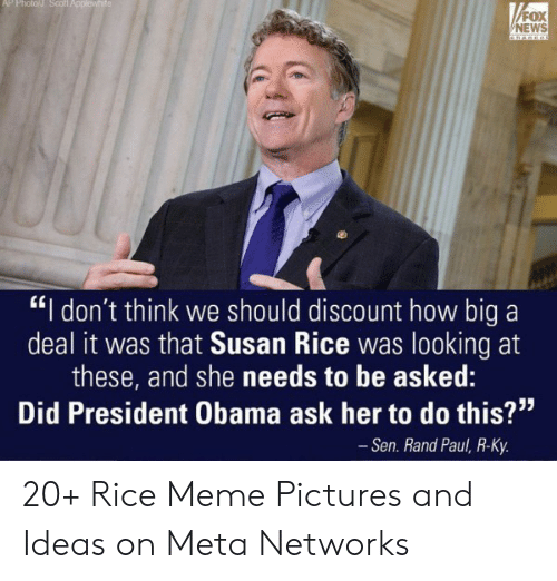 "Rice Meme: FOX  NEWS  ""I don't think we should discount how big a  deal it was that Susan Rice was looking at  these, and she needs to be asked:  Did President Obama ask her to do this?""  - Sen. Rand Paul, R-Ky 20+ Rice Meme Pictures and Ideas on Meta Networks"