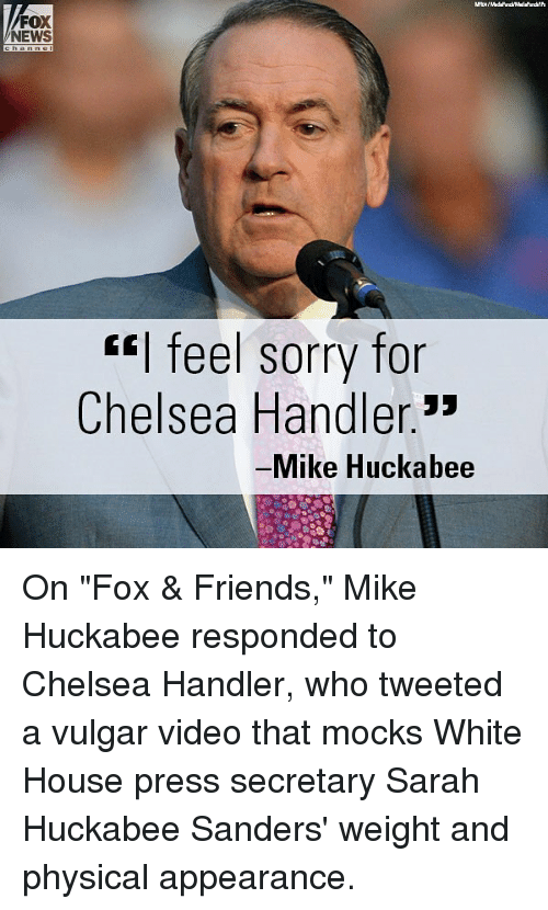 """White House Press: FOX  NEWS  """"I feel sorry for  Chelsea Handler.3*  Mike Huckabee On """"Fox & Friends,"""" Mike Huckabee responded to Chelsea Handler, who tweeted a vulgar video that mocks White House press secretary Sarah Huckabee Sanders' weight and physical appearance."""
