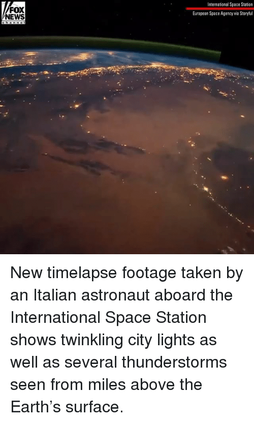 Memes, News, and Taken: FOX  NEWS  International Space Station  European Space Agency via Storyful New timelapse footage taken by an Italian astronaut aboard the International Space Station shows twinkling city lights as well as several thunderstorms seen from miles above the Earth's surface.