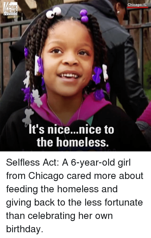 selflessness: FOX  NEWS  It's nice...nice to  the homeless.  Chicago, IL Selfless Act: A 6-year-old girl from Chicago cared more about feeding the homeless and giving back to the less fortunate than celebrating her own birthday.