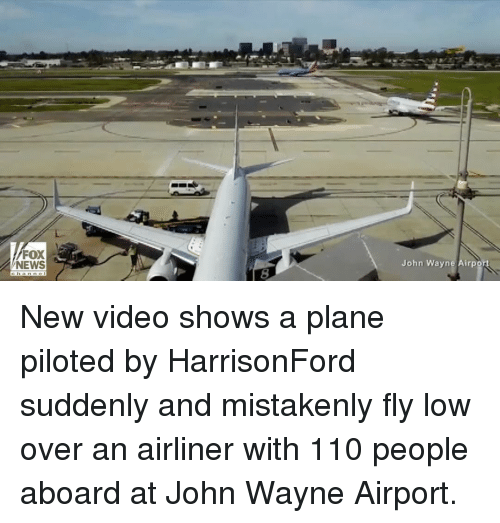 Wayned: FOX  NEWS  John Wayne Airpo New video shows a plane piloted by HarrisonFord suddenly and mistakenly fly low over an airliner with 110 people aboard at John Wayne Airport.