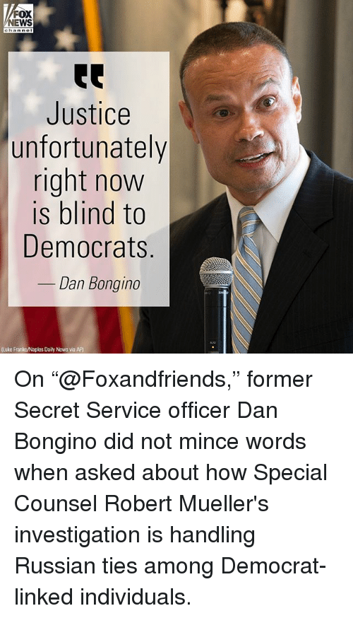 "secret service: FOX  NEWS  Justice  unfortunately  right now  is blind to  Democrats  Dan Bongino  (Luke Franke/Naples Daily News via AP) On ""@Foxandfriends,"" former Secret Service officer Dan Bongino did not mince words when asked about how Special Counsel Robert Mueller's investigation is handling Russian ties among Democrat-linked individuals."