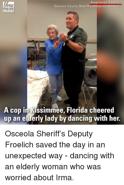Foxe: FOX  NEWS  Kissimmee, Florida  a Storyful  Osceola County Sheriff's Office vi  A cop in Kissimmee, Florida cheered  up an elderly lady by dancing with her. Osceola Sheriff's Deputy Froelich saved the day in an unexpected way - dancing with an elderly woman who was worried about Irma.