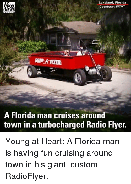 Florida Man, Memes, and News: FOX  NEWS  Lakeland, Florida  Courtesy: WTVT  A Florida man cruises around  town in a turbocharged Radio Flyer. Young at Heart: A Florida man is having fun cruising around town in his giant, custom RadioFlyer.