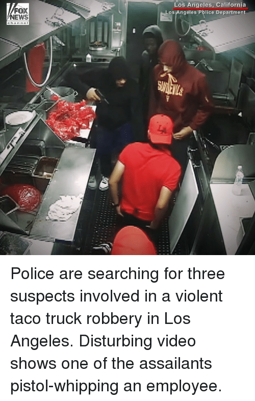Memes, News, and Police: FOX  NEWS  Los Angeles, California  os Angeles Police Department Police are searching for three suspects involved in a violent taco truck robbery in Los Angeles. Disturbing video shows one of the assailants pistol-whipping an employee.