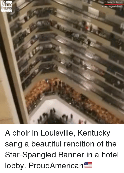 star spangled banner: FOX  NEWS  Louisville, Kentucky  Garrett Mager via Storyful A choir in Louisville, Kentucky sang a beautiful rendition of the Star-Spangled Banner in a hotel lobby. ProudAmerican🇺🇸