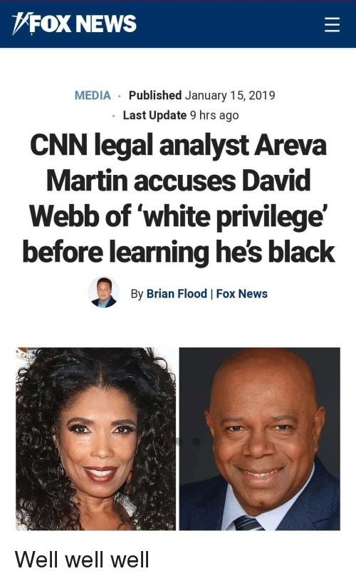 david webb: FOX NEWS  MEDIA Published January 15, 2019  Last Update 9 hrs ago  CNN legal analyst Areva  Martin accuses David  Webb of white privilege'  before learning he's black  By Brian Flood Fox News Well well well