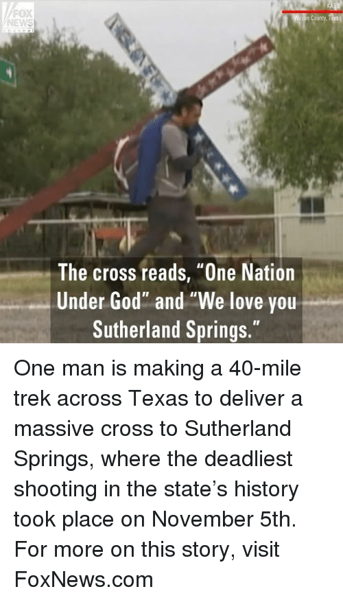 "God, Love, and Memes: FOX  NEWS  n County  The cross reads, ""One Nation  Under God"" and ""We love you  Sutherland Springs."" One man is making a 40-mile trek across Texas to deliver a massive cross to Sutherland Springs, where the deadliest shooting in the state's history took place on November 5th. For more on this story, visit FoxNews.com"