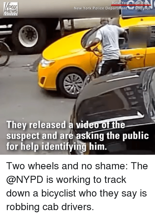 Memes, New York, and News: FOX  NEWS  New York Police Department vie Storyfu  Thev released a video of the  suspect and are asking the public  for help identifying him. Two wheels and no shame: The @NYPD is working to track down a bicyclist who they say is robbing cab drivers.