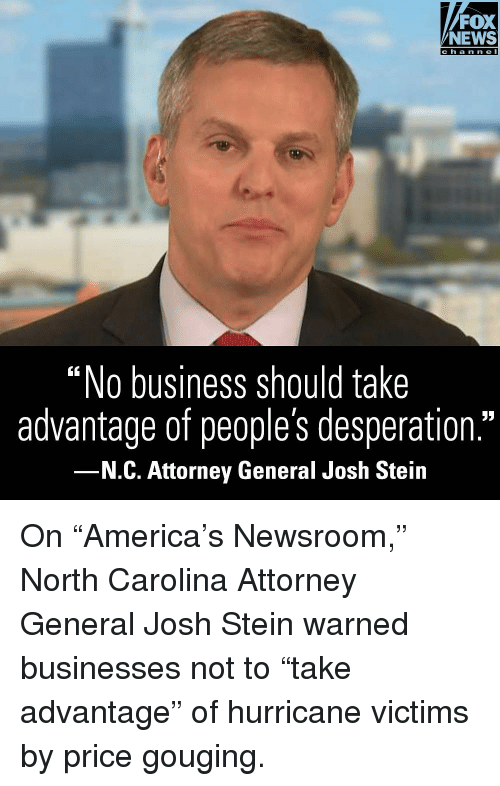 "attorney general: FOX  NEWS  ""No business should take  advantage of people's desperation.""  N.C. Attorney General Josh Stein On ""America's Newsroom,"" North Carolina Attorney General Josh Stein warned businesses not to ""take advantage"" of hurricane victims by price gouging."