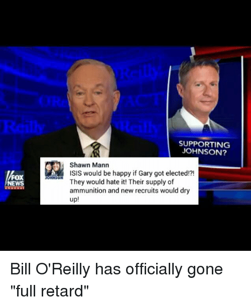 """Bill O'Reilly, Isis, and Memes: FOX  NEWS  OHNSU  SUPPORTING  JOHNSON?  Shawn Mann  ISIS would be happy if Gary got elected!?!  They would hate it! Their supply of  ammunition and new recruits would dry  up Bill O'Reilly has officially gone """"full retard"""""""