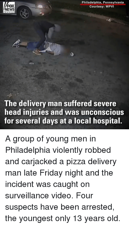 delivery man: FOX  NEWS  Philadelphia, Pennsylvania  Courtesy: WPVI  The delivery man suffered severe  head injuries and was unconscious  for several days at a local hospital A group of young men in Philadelphia violently robbed and carjacked a pizza delivery man late Friday night and the incident was caught on surveillance video. Four suspects have been arrested, the youngest only 13 years old.