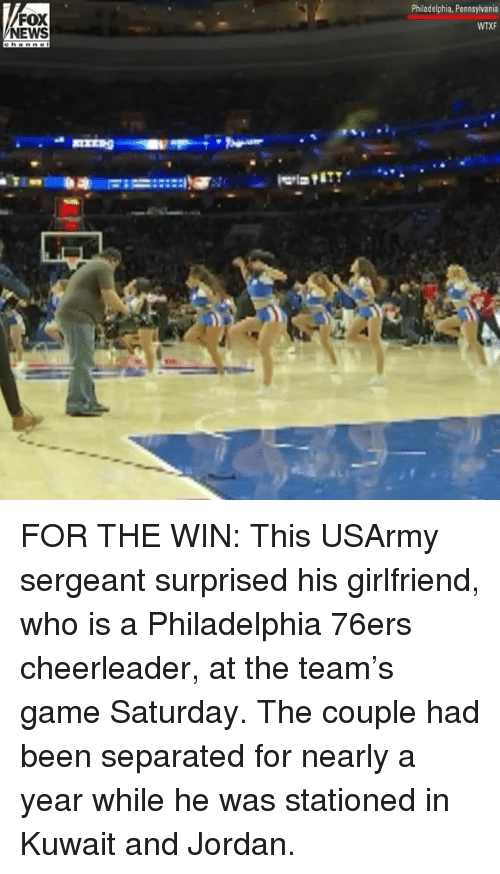 Cheerleader: FOX  NEWS  Philadelphia, Pennsylvania  WTXF FOR THE WIN: This USArmy sergeant surprised his girlfriend, who is a Philadelphia 76ers cheerleader, at the team's game Saturday. The couple had been separated for nearly a year while he was stationed in Kuwait and Jordan.