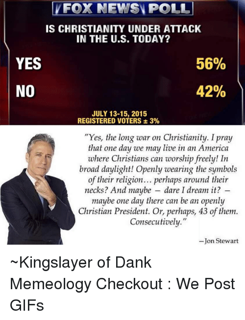 """America, Dank, and Gif: FOX NEWS POLL  IS CHRISTIANITY UNDER ATTACK  IN THE U.S. TODAY?  YES  56%  42%  NO  JULY 13-15, 2015  REGISTERED VOTERS 3%  """"Yes, the long war on Christianity. Ipray  that one day we may live in an America  where Christians can worship freely! In  broad daylight! Openly wearing the symbols  of their religion... perhaps around their  necks? And maybe dare I dream it?  maybe one day there can be an openly  Christian President. Or, perhaps, 43 of them.  Consecutively.""""  Jon Stewart ~Kingslayer of Dank Memeology  Checkout : We Post GIFs"""