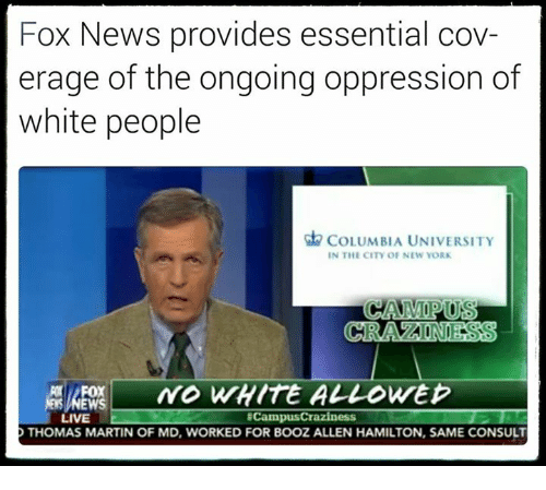 Martin, Memes, and New York: Fox News provides essential cov-  erage of the ongoing oppression of  white people  COLUMBIA UNIVERSITY  IN THE CITY OF NEW YORK  CRACAONDESS  NO WHITE ALLOWED  ECampusCraziness  LIVE  D THOMAS MARTIN OF MD, WORKED FOR BOOZ ALLEN HAMILTON, SAME CONSULT