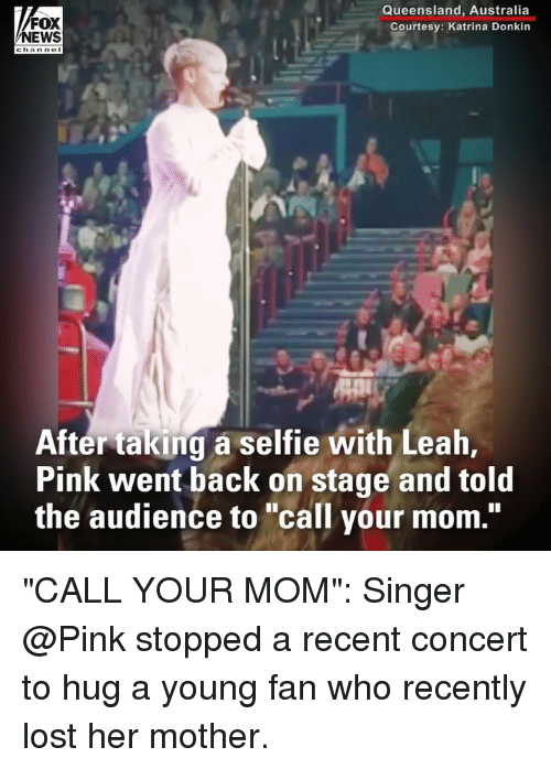 """katrina: FOX  NEWS  Queensland, Australia  Courtesy: Katrina Donkin  After taking a selfie with Leah,  Pink went back on stage and told  the audience to """"call your mom."""" """"CALL YOUR MOM"""": Singer @Pink stopped a recent concert to hug a young fan who recently lost her mother."""