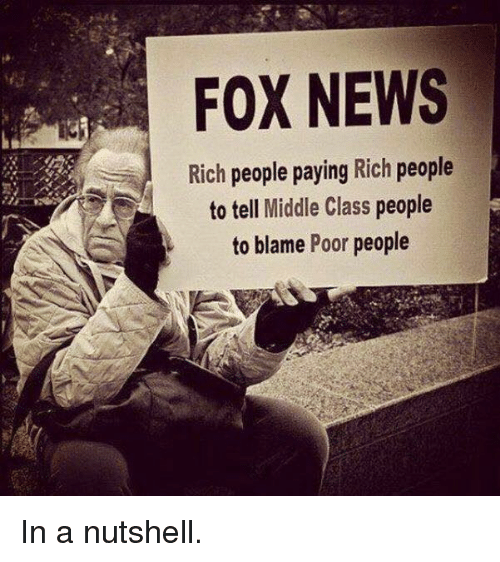 Memes, News, and Fox News: FOX NEWS  Rich  people paying Rich people  to tell Middle Class  people  to blame Poor people In a nutshell.