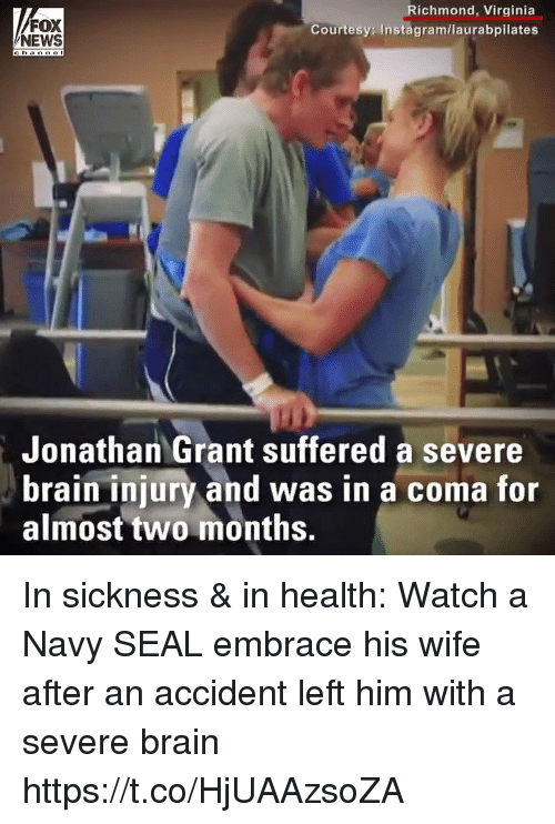 richmond virginia: FOX  NEWS  Richmond, Virginia  Courtesy: Instagram/laurabpilates  Jonathan Grant suffered a severe  brain injury and was in a coma for  almost two months. In sickness & in health: Watch a Navy SEAL embrace his wife after an accident left him with a severe brain https://t.co/HjUAAzsoZA