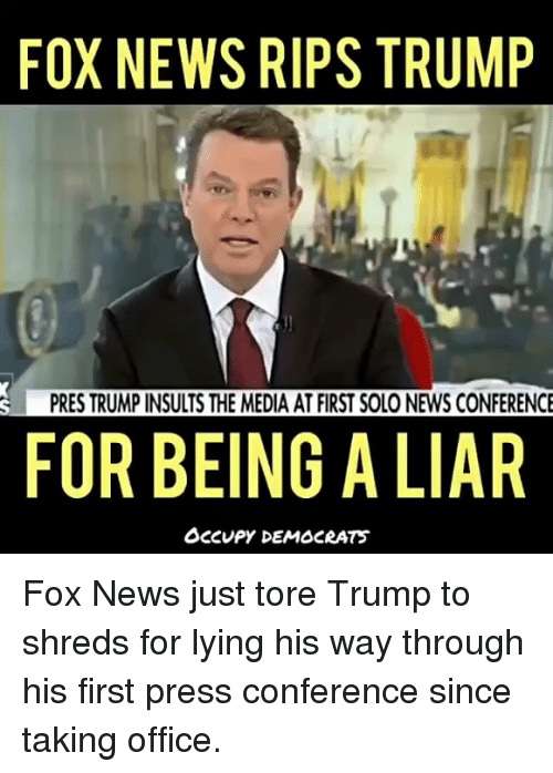 Memes, News, and Fox News: FOX NEWS RIPS TRUMP  PRES TRUMP INSULTS THE MEDIA AT FIRST SOLO NEWS CONFERENCE  FOR BEING A LIAR  OCCUPY DEMOCRATS Fox News just tore Trump to shreds for lying his way through his first press conference since taking office.