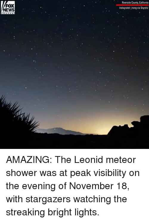 Instagram, Memes, and News: FOX  NEWS  Riverside County, California  Instagram/r trang via Storyful AMAZING: The Leonid meteor shower was at peak visibility on the evening of November 18, with stargazers watching the streaking bright lights.