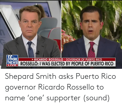 Fox News: FOX  NEWS ROSSELLÓ: I WAS ELECTED BY PEOPLE OF PUERTO RICO  RICARDO ROSSELLO I GOVERNOR OF PUERTO RICO  LIVE Shepard Smith asks Puerto Rico governor Ricardo Rossello to name 'one' supporter (sound)