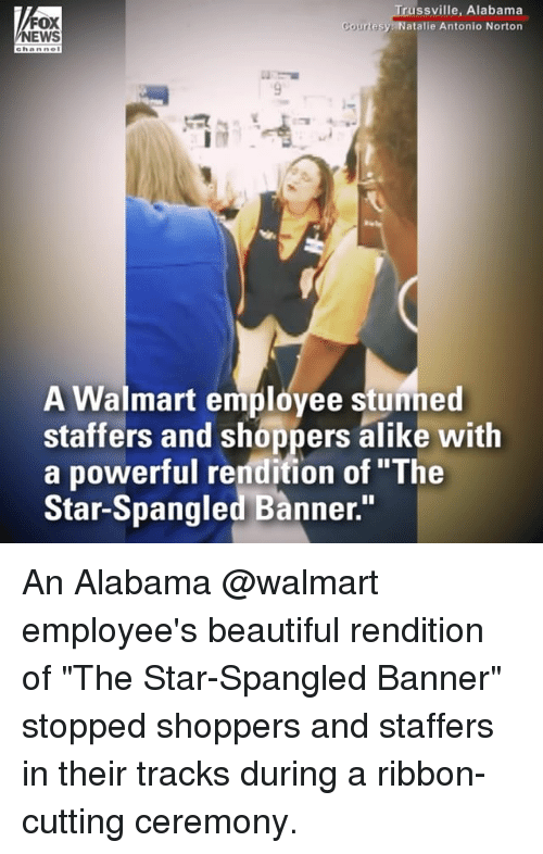 "star spangled banner: FOX  NEWS  russville, Alabama  atalie Antonio Norton  A Walmart employee stunned  staffers and shoppers alike with  a powerful rendition of ""The  Star-Spangled Banner."" An Alabama @walmart employee's beautiful rendition of ""The Star-Spangled Banner"" stopped shoppers and staffers in their tracks during a ribbon-cutting ceremony."