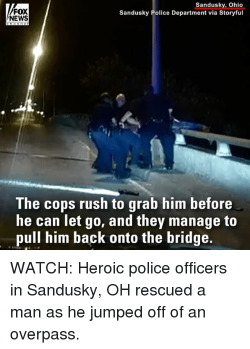 Memes, News, and Police: FOX  NEWS  Sandusky, Ohio  Sandusky Police Department via Storyful  The cops rush to grab him before  he can Tet qo, and they manage to  pull him back onto the bridge. WATCH: Heroic police officers in Sandusky, OH rescued a man as he jumped off of an overpass.