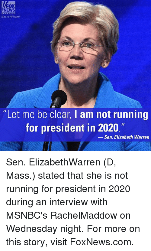 """Wednesday Night: FOX  NEWS  (Spa wa APImages)  """"Let me be clear, I am not running  for president in 2020.""""  Sen. Elizabeth Warren Sen. ElizabethWarren (D, Mass.) stated that she is not running for president in 2020 during an interview with MSNBC's RachelMaddow on Wednesday night. For more on this story, visit FoxNews.com."""