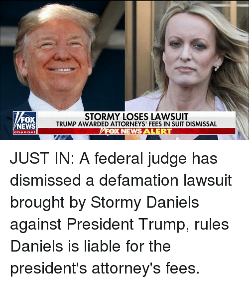 Presidents: FOX  NEWS  STORMY LOSES LAWSUIT  TRUMP AWARDED ATTORNEYS' FEES IN SUIT DISMISSAL  FOX NEWS ALERT  channe JUST IN: A federal judge has dismissed a defamation lawsuit brought by Stormy Daniels against President Trump, rules Daniels is liable for the president's attorney's fees.