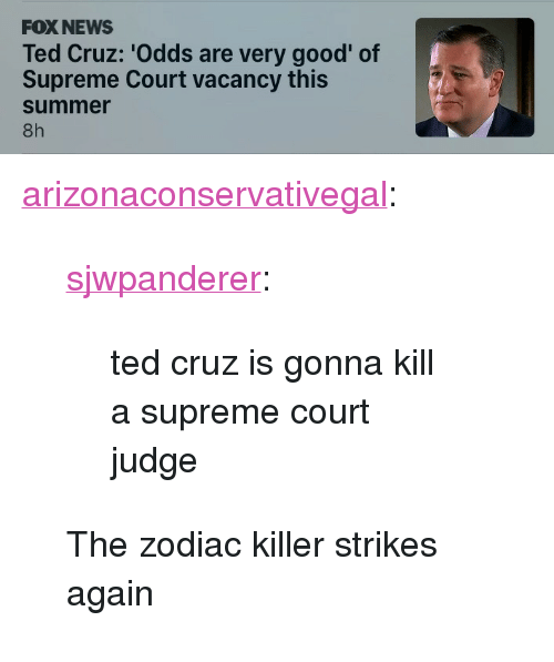 "vacancy: FOX NEWS  Ted Cruz: 'Odds are very good' of  Supreme Court vacancy this  summer  8h <p><a href=""http://arizonaconservativegal.tumblr.com/post/170274168800/sjwpanderer-ted-cruz-is-gonna-kill-a-supreme"" class=""tumblr_blog"">arizonaconservativegal</a>:</p><blockquote> <p><a href=""http://fatfuckboone.co.vu/post/157644842322/ted-cruz-is-gonna-kill-a-supreme-court-judge"" class=""tumblr_blog"">sjwpanderer</a>:</p> <blockquote><p>ted cruz is gonna kill a supreme court judge</p></blockquote>  <p>The zodiac killer strikes again </p> </blockquote>"