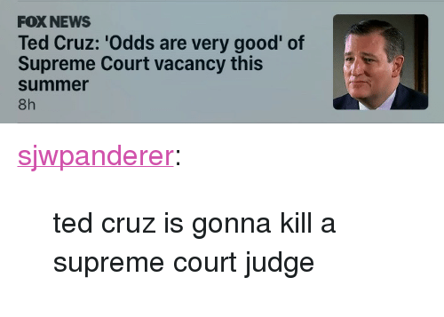 "vacancy: FOX NEWS  Ted Cruz: 'Odds are very good' of  Supreme Court vacancy this  summer  8h <p><a href=""http://fatfuckboone.co.vu/post/157644842322/ted-cruz-is-gonna-kill-a-supreme-court-judge"" class=""tumblr_blog"">sjwpanderer</a>:</p>  <blockquote><p>ted cruz is gonna kill a supreme court judge</p></blockquote>"