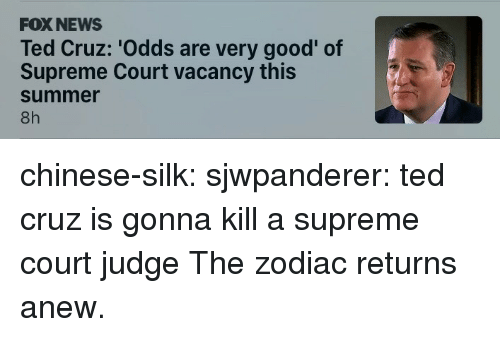 vacancy: FOX NEWS  Ted Cruz: 'Odds are very good' of  Supreme Court vacancy this  summer  8h chinese-silk:  sjwpanderer:  ted cruz is gonna kill a supreme court judge  The zodiac returns anew.