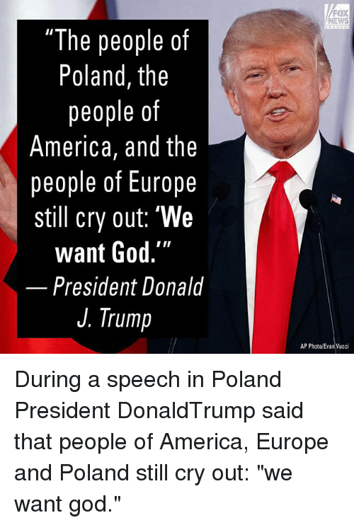 """America, God, and Memes: FOX  NEWS  """"The people of  Poland, the  people of  America, and the  people of Europe  still cry out: """"We  want God.""""  President Donald  J. Trump  AP Photo/Evan Vucci During a speech in Poland President DonaldTrump said that people of America, Europe and Poland still cry out: """"we want god."""""""