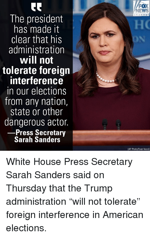 """Memes, News, and White House: FOX  NEWS  The president  has made it  clear that his  administration  will not  tolerate foreign  interference  in our elections  from any nation,  state or other  dangerous actor.  Press Secretary  Sarah Sanders  (AP Photo/Evan Vucci) White House Press Secretary Sarah Sanders said on Thursday that the Trump administration """"will not tolerate"""" foreign interference in American elections."""