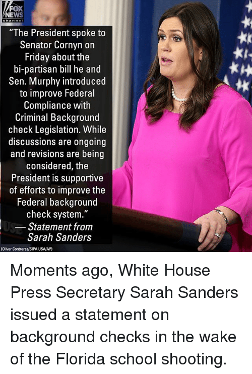 """White House Press: FOX  NEWS  """"The President spoke to  Senator Cornyn on  Friday about the  bi-partisan bill he and  Sen. Murphy introduced  to improve Federal  Compliance with  Criminal Background  check Legislation. While  discussions are ongoing  and revisions are being  considered, the  President is supportive  of efforts to improve the  Federal background  check system.""""  Statement from  Sarah Sanders  tk  (Oliver Contreras/SIPA USA/AP) Moments ago, White House Press Secretary Sarah Sanders issued a statement on background checks in the wake of the Florida school shooting."""