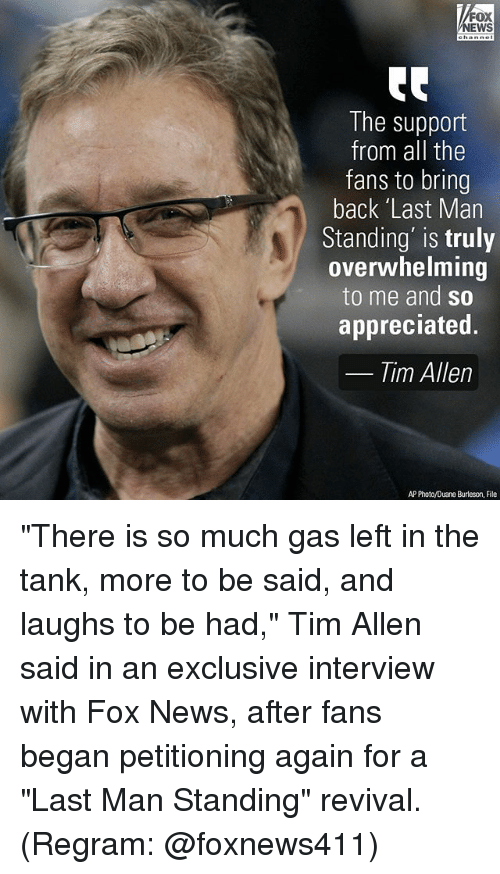 """Memes, News, and Tim Allen: FOX  NEWS  The support  from all the  fans to bring  back 'Last Man  Standing' is truly  overwhelming  to me and so  appreciated.  Tim Allen  AP Photo/Duane Burleson, File """"There is so much gas left in the tank, more to be said, and laughs to be had,"""" Tim Allen said in an exclusive interview with Fox News, after fans began petitioning again for a """"Last Man Standing"""" revival. (Regram: @foxnews411)"""