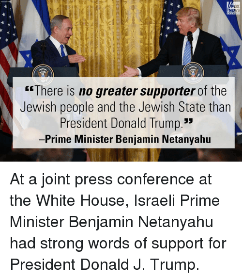 "white houses: Fox  NEWS  ""There is no greater supporter of the  Jewish people and the Jewish State than  President Donald Trump.""  Prime Minister Benjamin Netanyahu At a joint press conference at the White House, Israeli Prime Minister Benjamin Netanyahu had strong words of support for President Donald J. Trump."