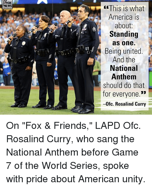 """World Series: FOX  NEWS  This is what  America is  about:  Standing  as one.  Being united  And the  National  Anthem  should do that  for everyone.""""  -0fc. Rosalind Curry  (3 On """"Fox & Friends,"""" LAPD Ofc. Rosalind Curry, who sang the National Anthem before Game 7 of the World Series, spoke with pride about American unity."""
