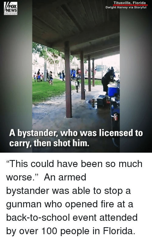 """Gunman: FOX  NEWS  Titusville, Florida  Dwight Harvey via Storyful  A bystander, who was licensed to  carry, then shot him. """"This could have been so much worse."""" ⠀⠀⠀⠀⠀⠀⠀⠀⠀ An armed bystander was able to stop a gunman who opened fire at a back-to-school event attended by over 100 people in Florida."""