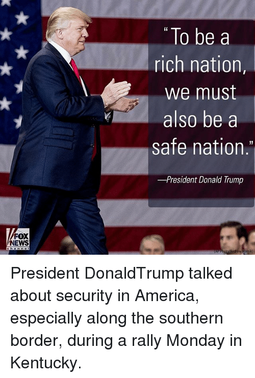 "Memes, 🤖, and Fox: FOX  NEWS  ""To be a  rich nation  we must  also be a  safe nation  -President Donald Trump President DonaldTrump talked about security in America, especially along the southern border, during a rally Monday in Kentucky."