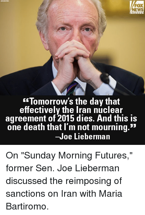"""Memes, News, and Death: FOX  NEWS  Tomorrow's the day that  effectively the Iran nuclear  agreement of 2015 dies. And this is  one death that I'm not mourning.""""  -Joe Lieberman On """"Sunday Morning Futures,"""" former Sen. Joe Lieberman discussed the reimposing of sanctions on Iran with Maria Bartiromo."""