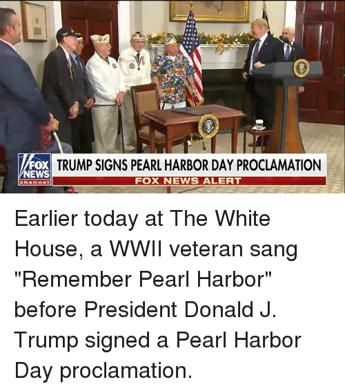 """Memes, News, and White House: FOX  NEWS  TRUMP SIGNS PEARL HARBOR DAY PROCLAMATION  FOX NEWS ALERT  Channel Earlier today at The White House, a WWII veteran sang """"Remember Pearl Harbor"""" before President Donald J. Trump signed a Pearl Harbor Day proclamation."""